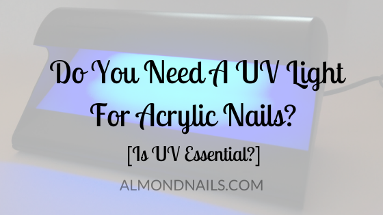 Do You Need A UV Light For Acrylic Nails? [Is UV Essential?]