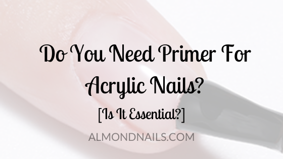 Do You Need Primer For Acrylic Nails? [Is It Essential?]