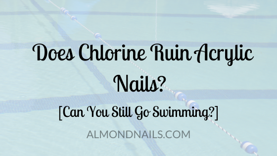 Does Chlorine Ruin Acrylic Nails? [Can You Still Go Swimming?]
