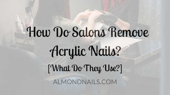 How Do Salons Remove Acrylic Nails? [What Do They Use?]