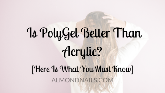 Is PolyGel Better Than Acrylic? [Here Is What You Must Know]