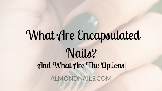 What Are Encapsulated Nails? [And What Are The Options]