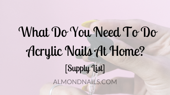 What Do You Need To Do Acrylic Nails At Home? [Supply List]