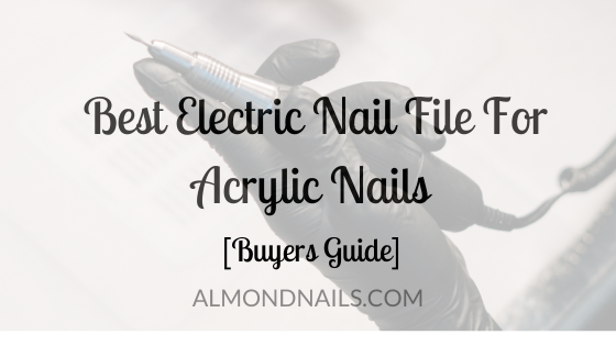 Best Electric Nail File For Acrylic Nails [Buyers Guide]
