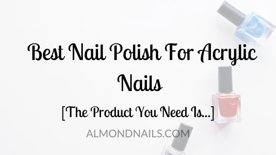 Best Nail Polish For Acrylic Nails [The Product You Need Is...]