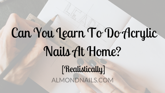 Can You Learn To Do Acrylic Nails At Home? [Realistically]