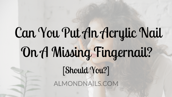 Can You Put An Acrylic Nail On A Missing Fingernail? [Should You?]