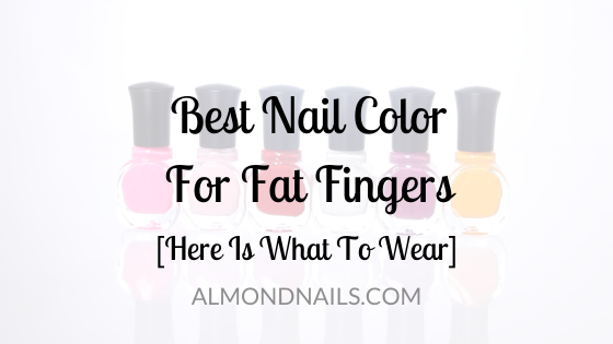 Best Nail Color For Fat Fingers [Here Is What To Wear]
