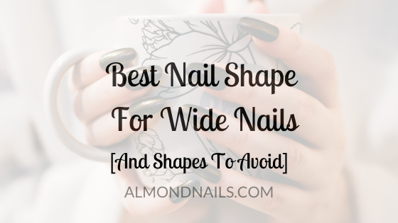 Best Nail Shape For Wide Nails [And Shapes To Avoid]