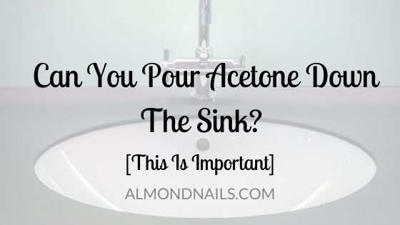 Can You Pour Acetone Down The Sink? [This Is Important]