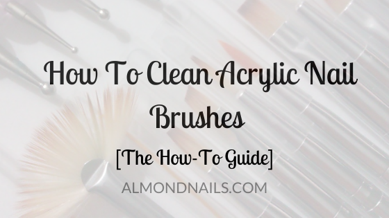 How To Clean Acrylic Nail Brushes [The How-To Guide]