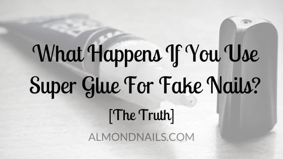What Happens If You Use Super Glue For Fake Nails? [The Truth]