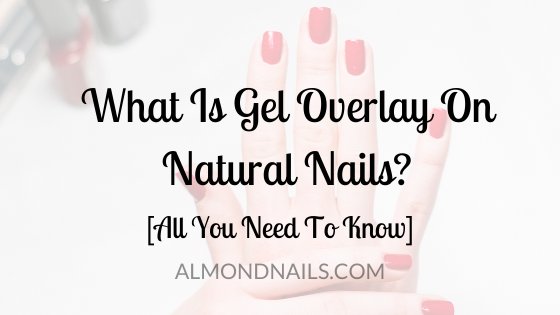 What Is Gel Overlay On Natural Nails? [All You Need To Know]