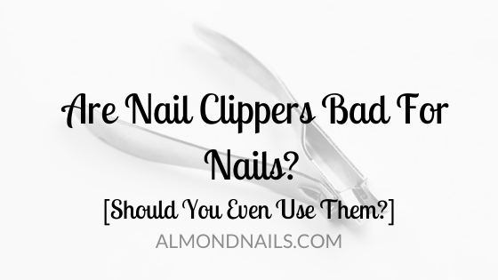 Are Nail Clippers Bad For Nails? [Should You Even Use Them?]