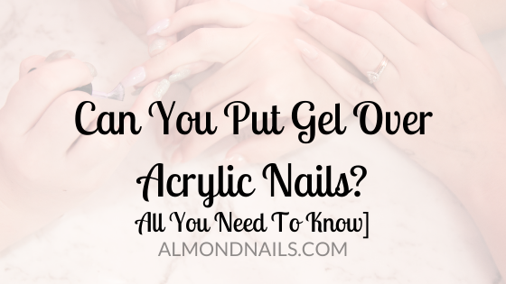 Can You Put Gel Over Acrylic Nails? [All You Need To Know]