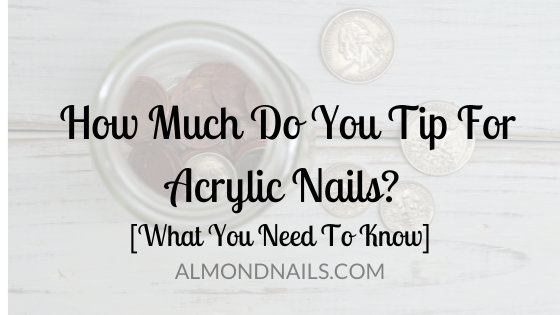 How Much Do You Tip For Acrylic Nails? [What You Need To Know]