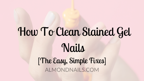 How To Clean Stained Gel Nails [The Easy, Simple Fixes]