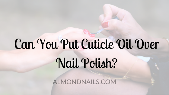 Can You Put Cuticle Oil Over Nail Polish? [This Is Crucial!]