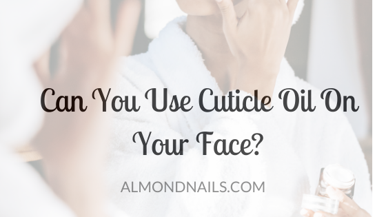 Can You Use Cuticle Oil On Your Face? [Is It Safe To Do So?]