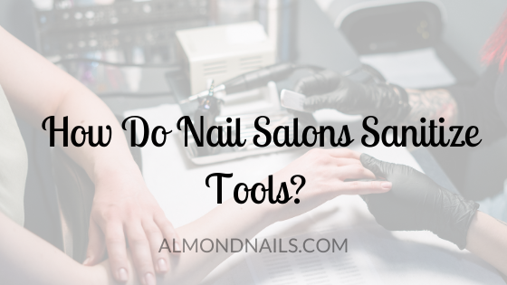 How Do Nail Salons Sanitize Tools? [The Exact Methods Used]