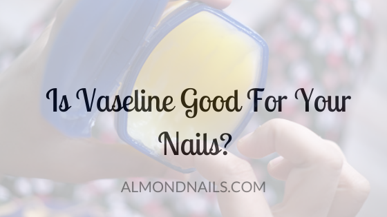 Is Vaseline Good For Your Nails? [Should You Be Using It Here?]