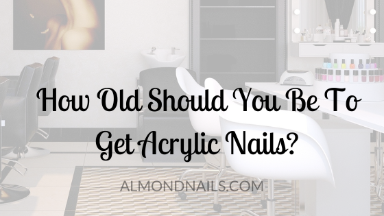 How Old Should You Be To Get Acrylic Nails? [This Makes Sense]