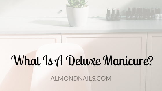 What Is A Deluxe Manicure? [Everything You Need To Know]
