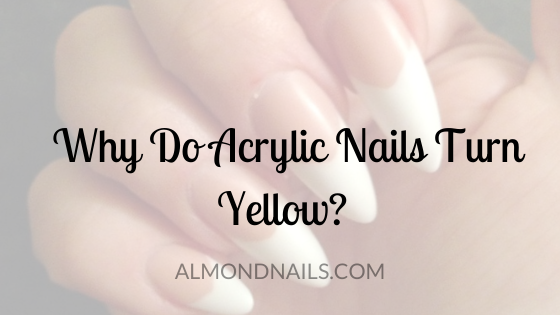 Why Do Acrylic Nails Turn Yellow? [And How To Get It Out]