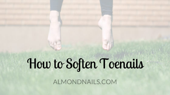 How to Soften Toenails [Everything That You Should Try]