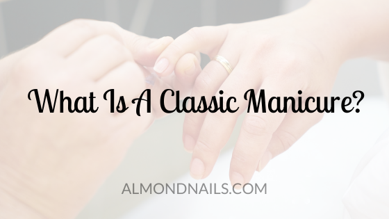 What Is A Classic Manicure? [Everything You Need To Know]