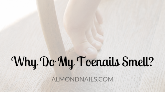 Why Do My Toenails Smell [And What You Can Do About It]