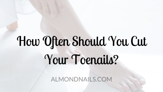 How Often Should You Cut Your Toenails [What Is Ideal]