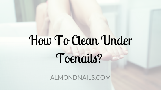 How To Clean Under Toenails? [Step By Step Guide]