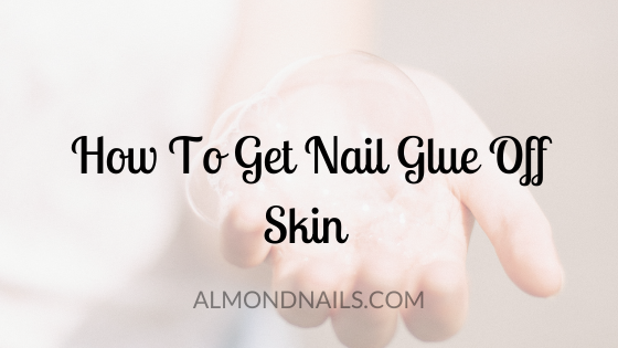 How To Get Nail Glue Off Skin [The Most Effective Way]