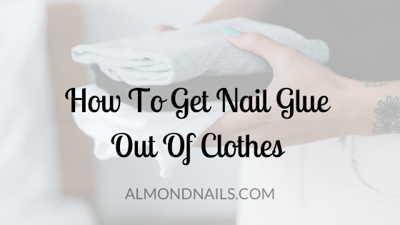 How To Get Nail Glue Out Of Clothes [The Best Way]