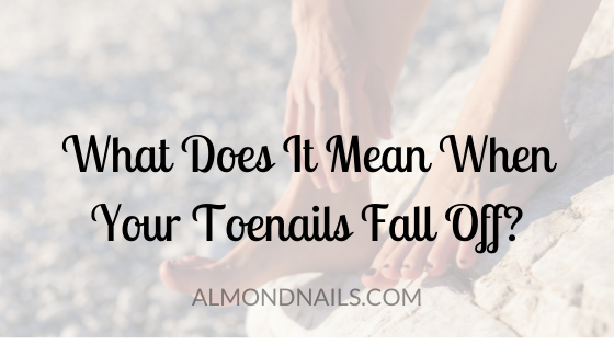 What Does It Mean When Your Toenails Fall Off? [& What To Do]