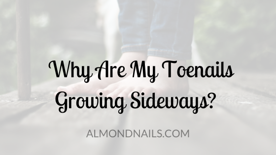 Why Are My Toenails Growing Sideways [And What To Do!]