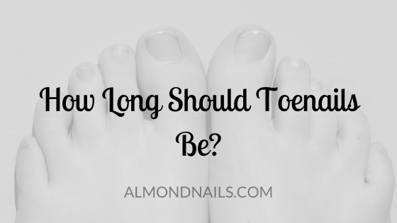 How Long Should Toenails Be? [And How To Keep Them There]