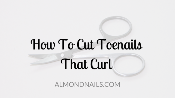 How To Cut Toenails That Curl [And Why They Curl To Begin With]